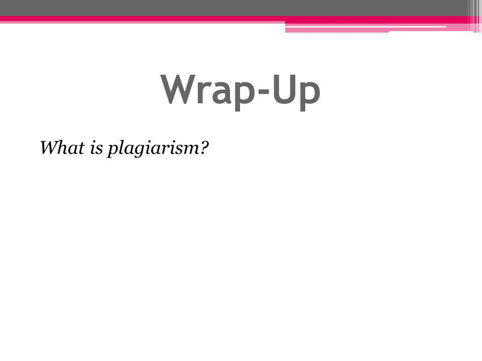 Wrap-Up What is plagiarism
