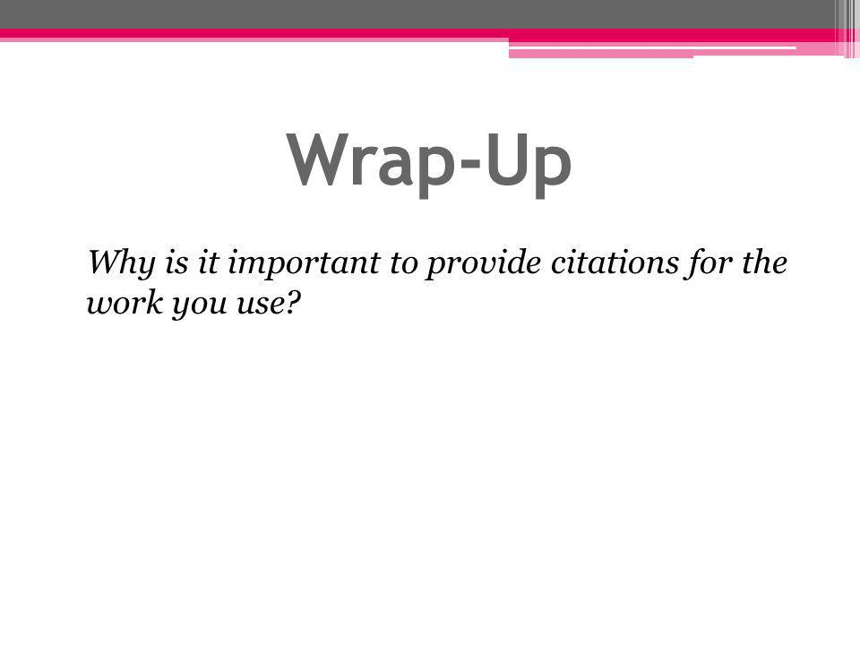 Wrap-Up Why is it important to provide citations for the work you use