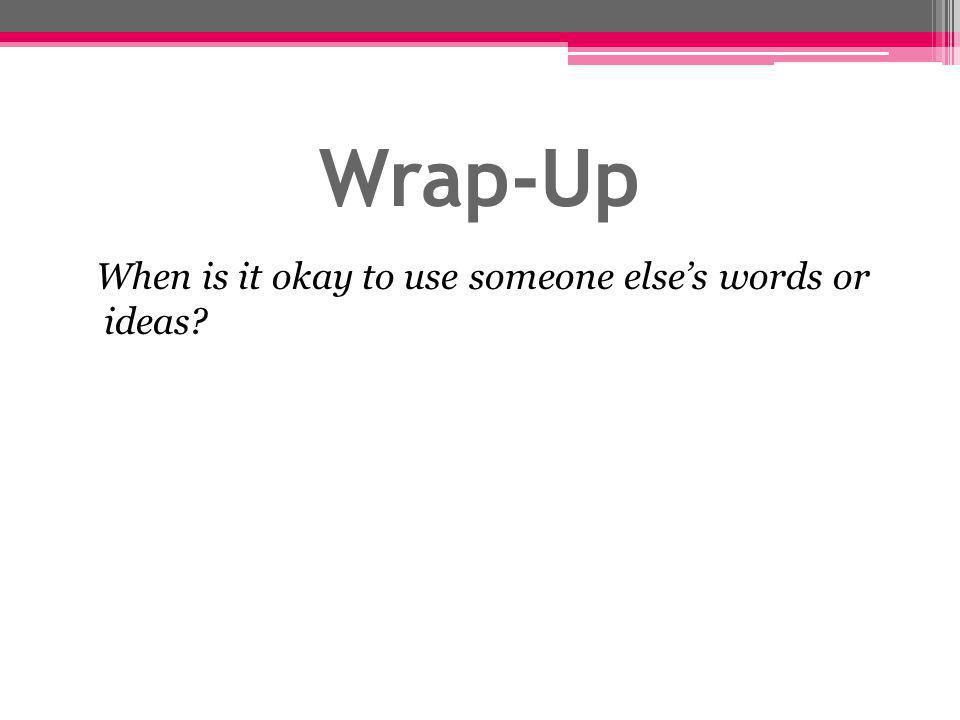 Wrap-Up When is it okay to use someone else's words or ideas