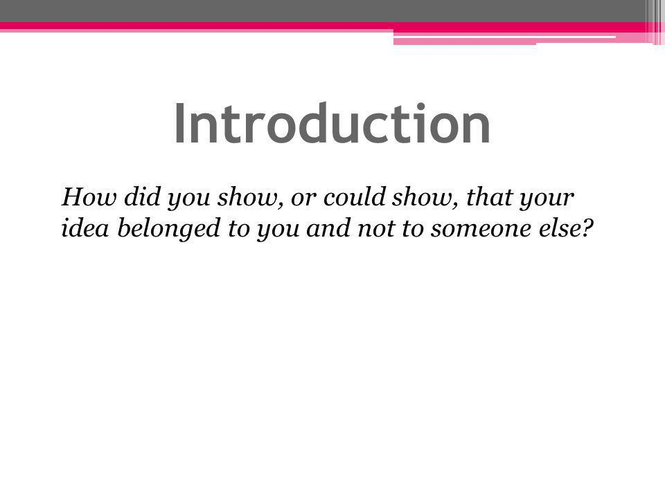 Introduction How did you show, or could show, that your idea belonged to you and not to someone else