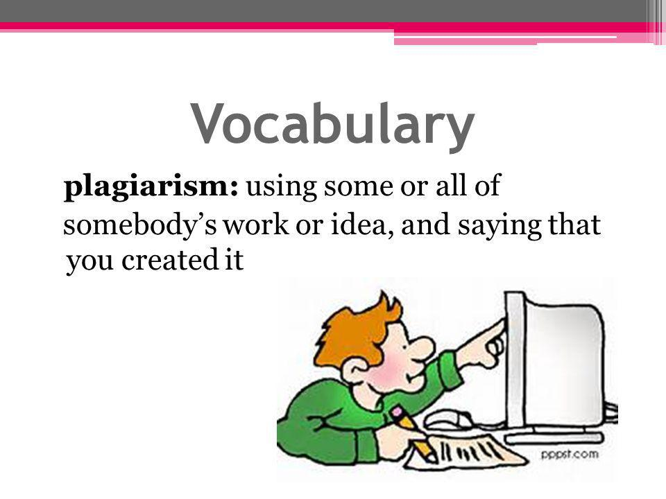 Vocabulary plagiarism: using some or all of somebody's work or idea, and saying that you created it