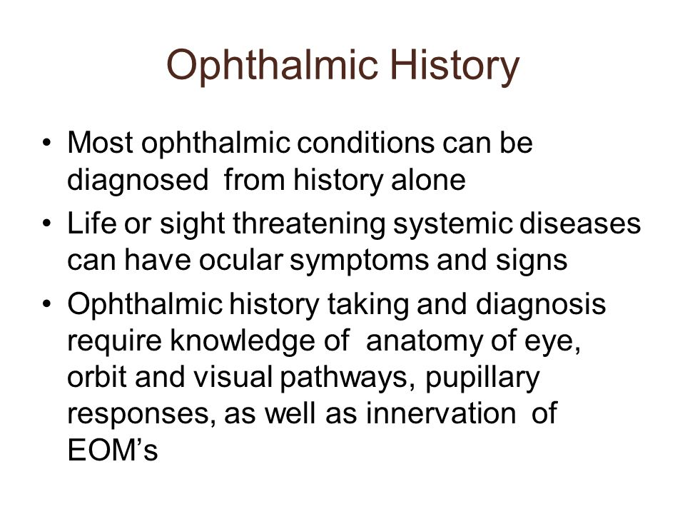Ophthalmic History Most ophthalmic conditions can be diagnosed from history alone.