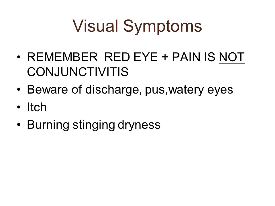 Visual Symptoms REMEMBER RED EYE + PAIN IS NOT CONJUNCTIVITIS