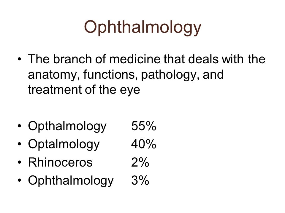 Ophthalmology The branch of medicine that deals with the anatomy, functions, pathology, and treatment of the eye.
