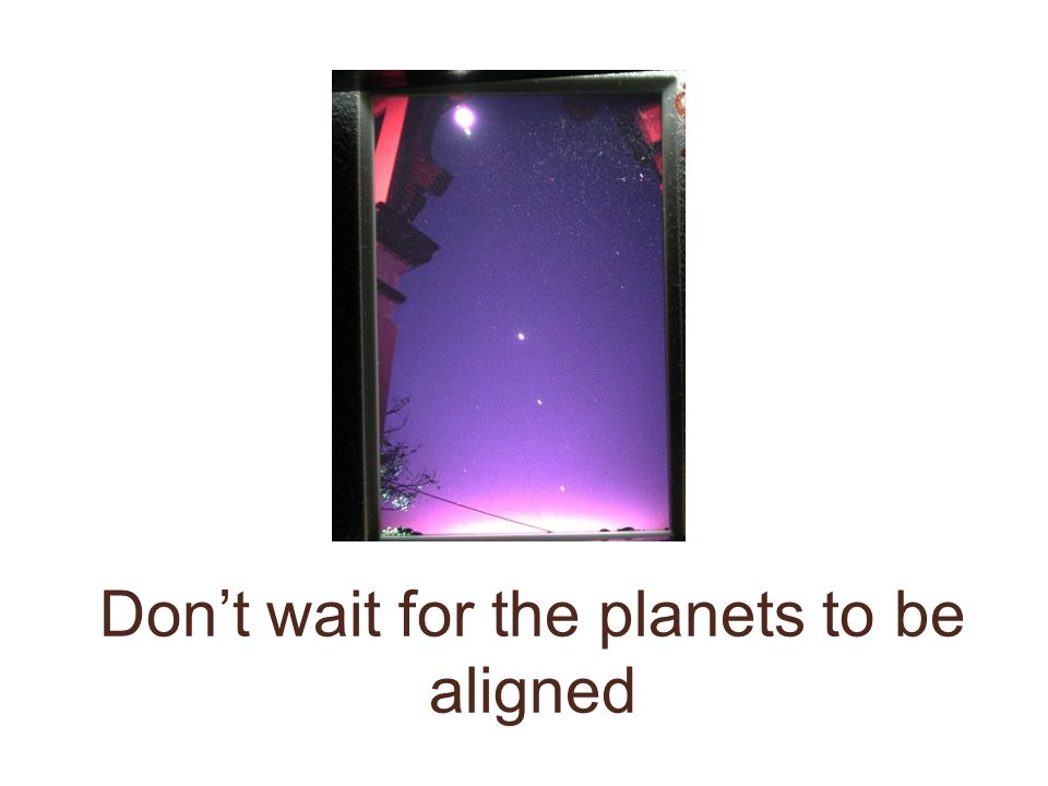 Don't wait for the planets to be aligned