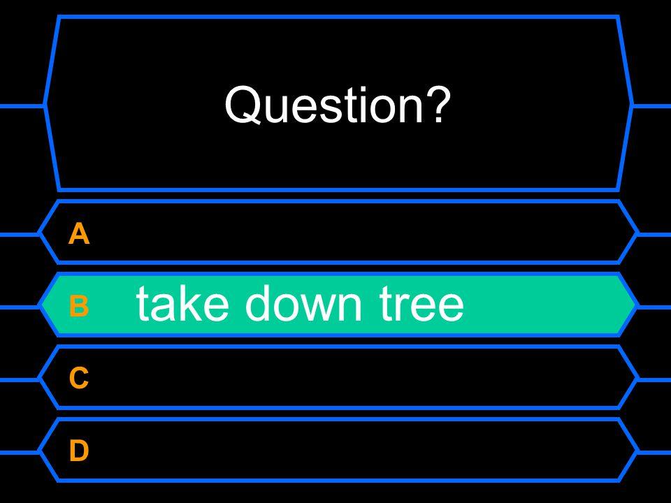 Question A B take down tree C D