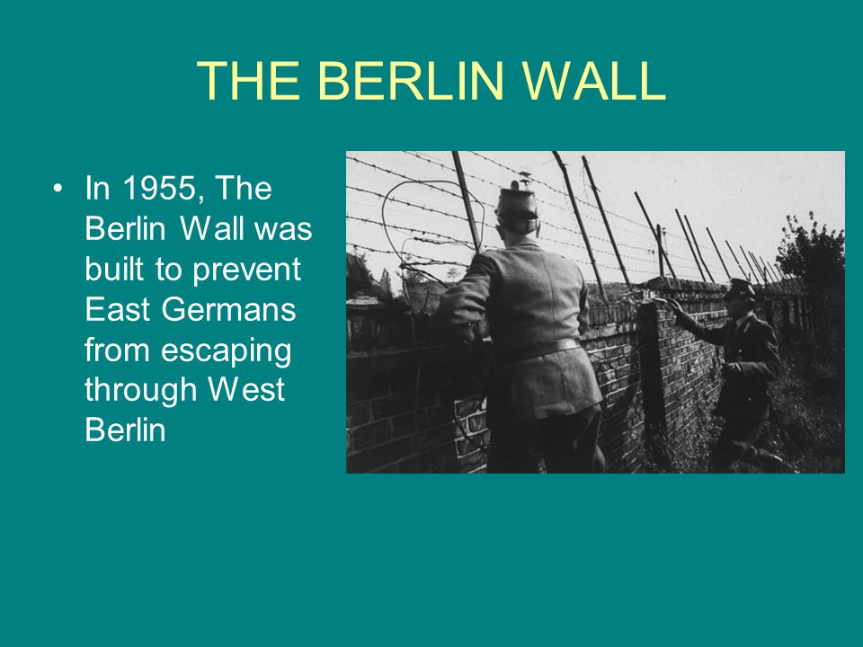 THE BERLIN WALL In 1955, The Berlin Wall was built to prevent East Germans from escaping through West Berlin.