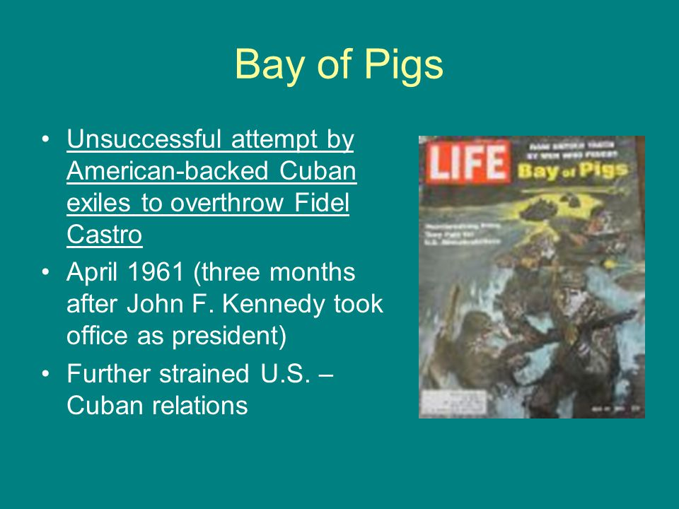 Bay of Pigs Unsuccessful attempt by American-backed Cuban exiles to overthrow Fidel Castro.