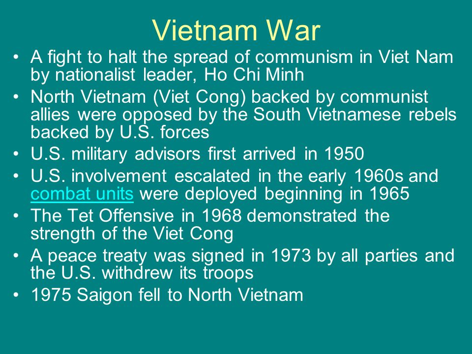 Vietnam War A fight to halt the spread of communism in Viet Nam by nationalist leader, Ho Chi Minh.