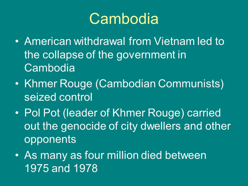 Cambodia American withdrawal from Vietnam led to the collapse of the government in Cambodia. Khmer Rouge (Cambodian Communists) seized control.