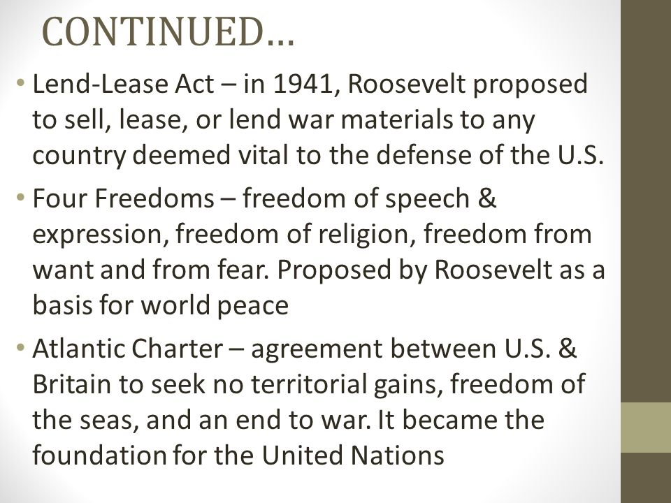 CONTINUED… Lend-Lease Act – in 1941, Roosevelt proposed to sell, lease, or lend war materials to any country deemed vital to the defense of the U.S.