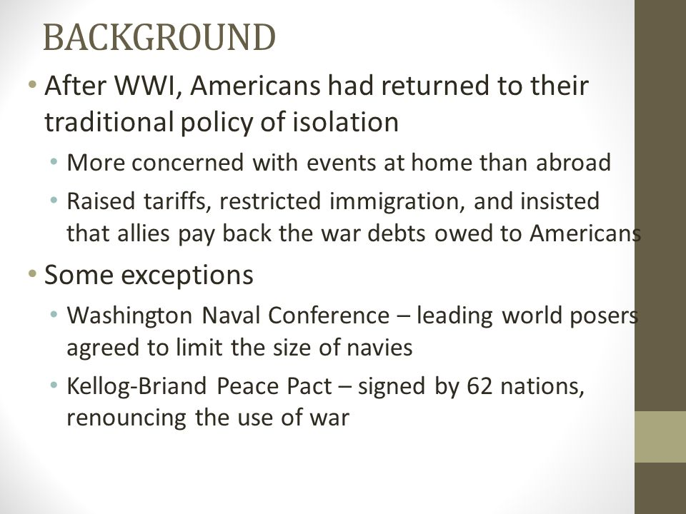 BACKGROUND After WWI, Americans had returned to their traditional policy of isolation. More concerned with events at home than abroad.