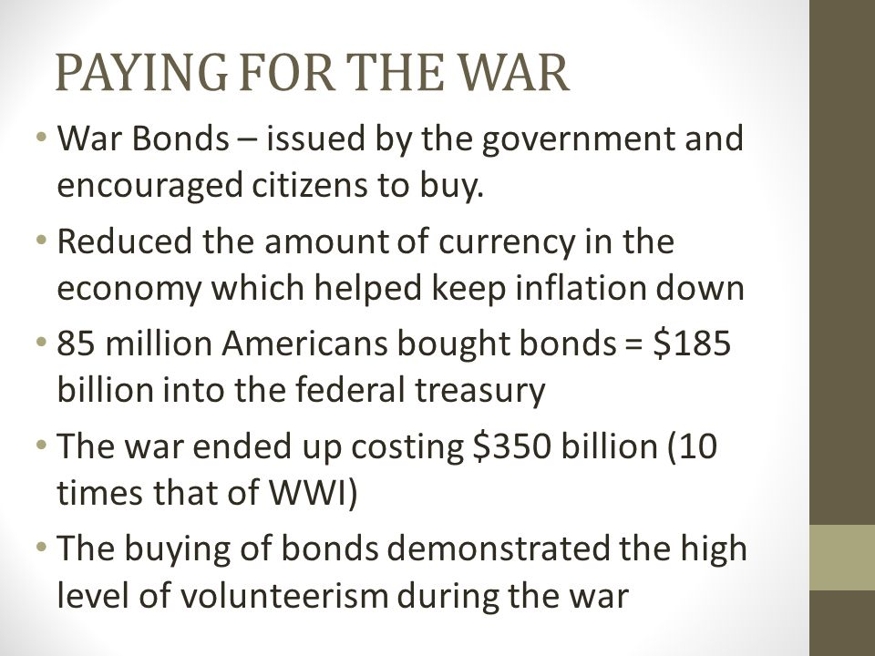PAYING FOR THE WAR War Bonds – issued by the government and encouraged citizens to buy.