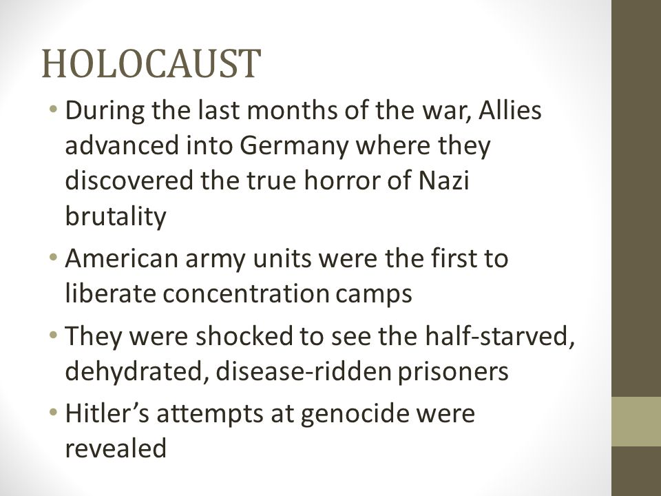 HOLOCAUST During the last months of the war, Allies advanced into Germany where they discovered the true horror of Nazi brutality.