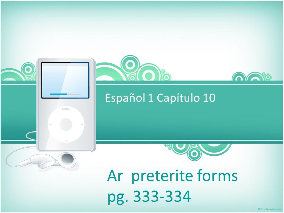 Español 1 Capítulo 10 Ar preterite forms pg. 333-334