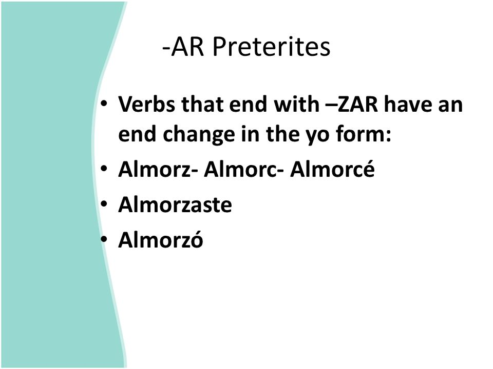 -AR Preterites Verbs that end with –ZAR have an end change in the yo form: Almorz- Almorc- Almorcé.