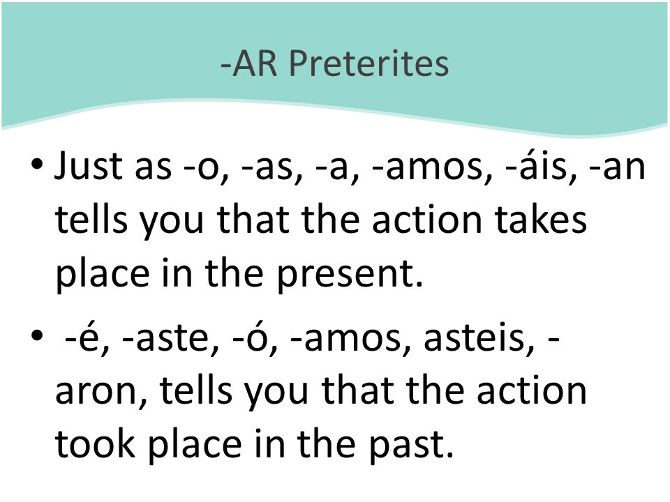 -AR Preterites Just as -o, -as, -a, -amos, -áis, -an tells you that the action takes place in the present.