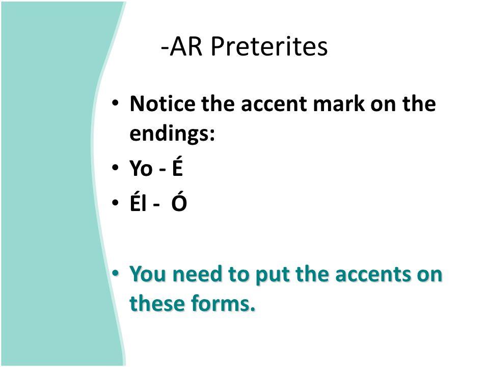 -AR Preterites Notice the accent mark on the endings: Yo - É Él - Ó
