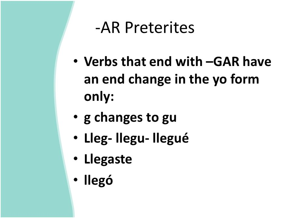 -AR Preterites Verbs that end with –GAR have an end change in the yo form only: g changes to gu. Lleg- llegu- llegué.