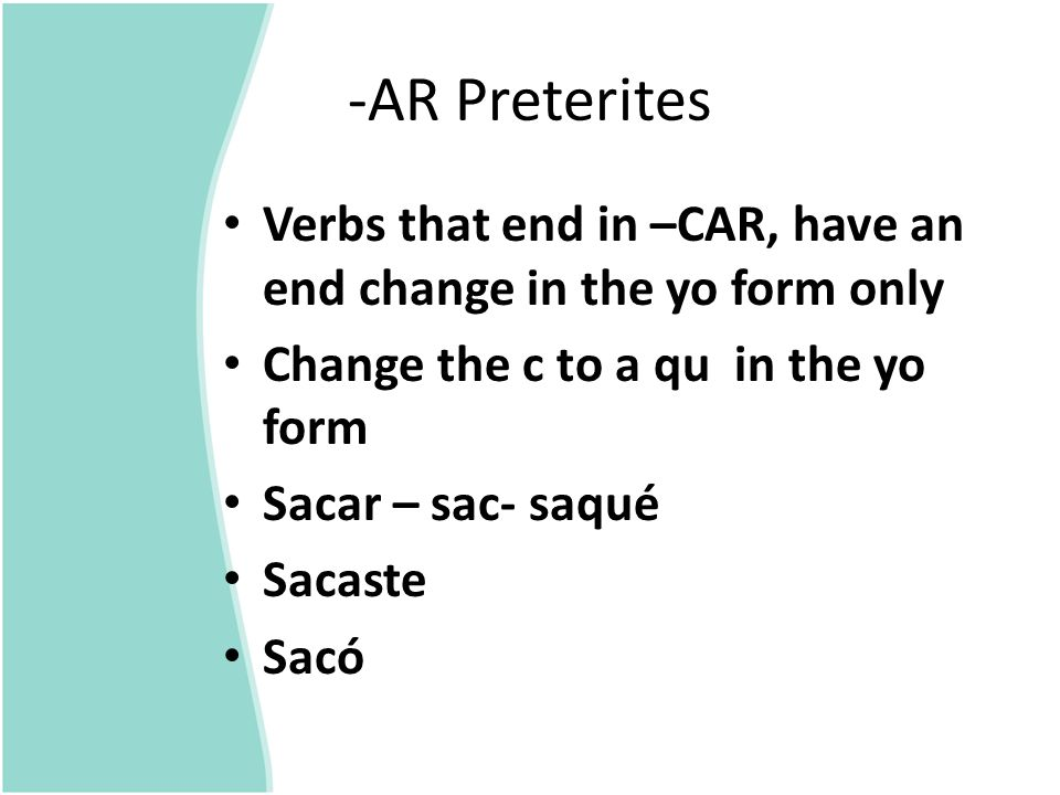 -AR Preterites Verbs that end in –CAR, have an end change in the yo form only. Change the c to a qu in the yo form.