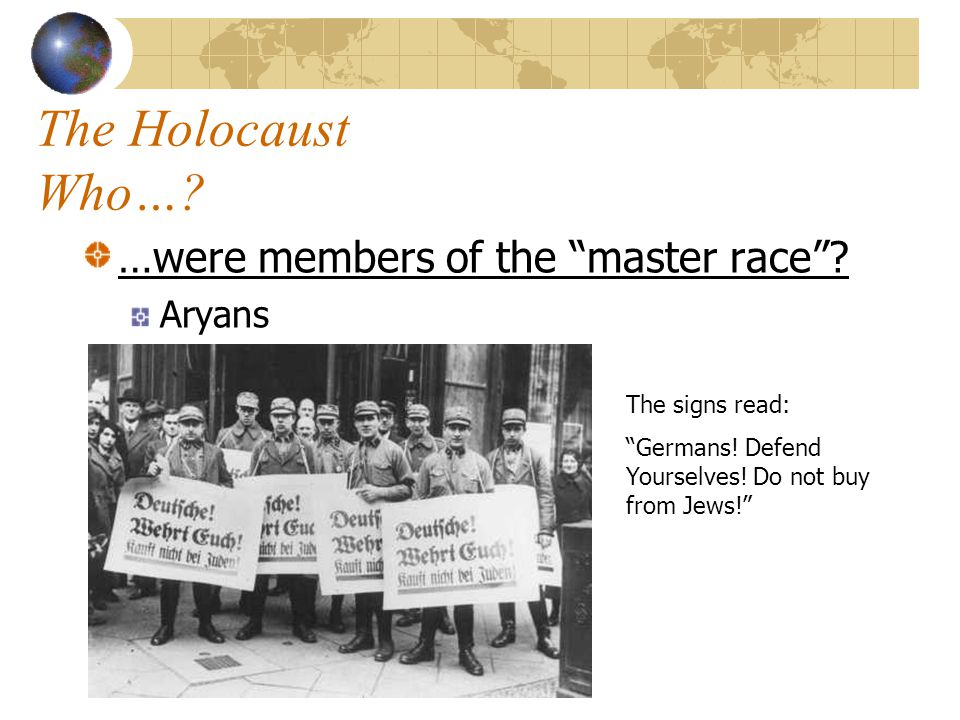 The Holocaust Who… …were members of the master race Aryans
