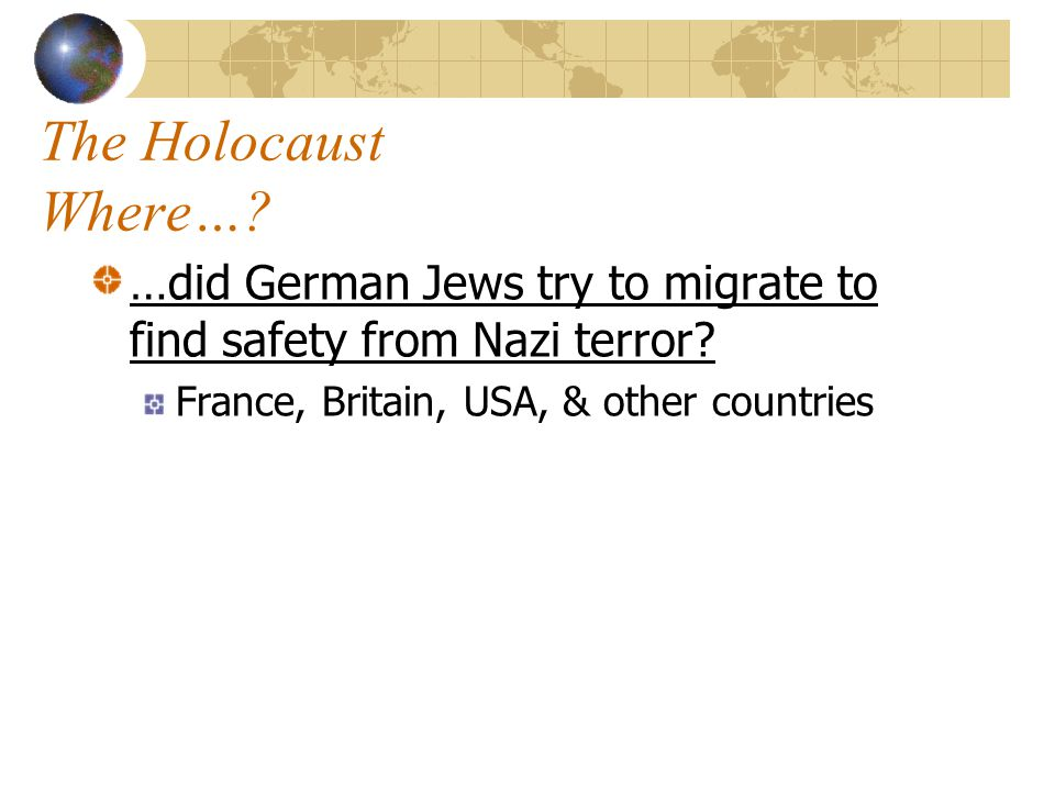 The Holocaust Where…. …did German Jews try to migrate to find safety from Nazi terror.
