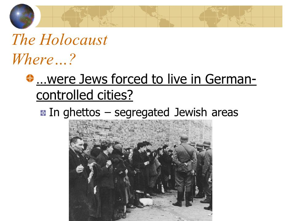The Holocaust Where…. …were Jews forced to live in German-controlled cities.