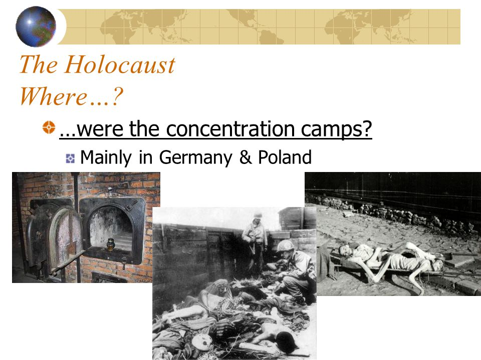 The Holocaust Where… …were the concentration camps