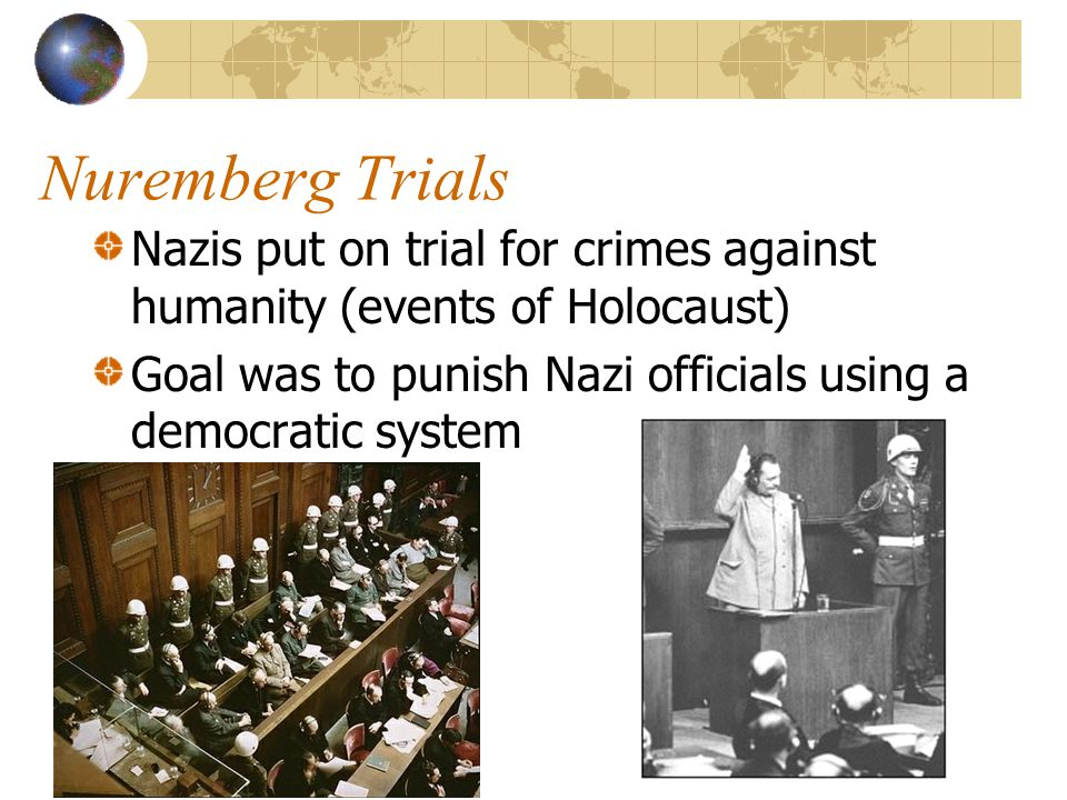 Nuremberg Trials Nazis put on trial for crimes against humanity (events of Holocaust) Goal was to punish Nazi officials using a democratic system.