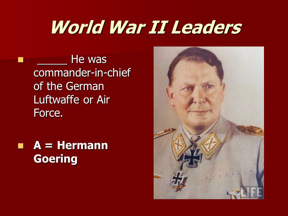 World War II Leaders _____ He was commander-in-chief of the German Luftwaffe or Air Force.