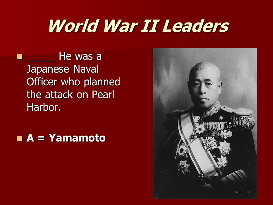 World War II Leaders _____ He was a Japanese Naval Officer who planned the attack on Pearl Harbor.