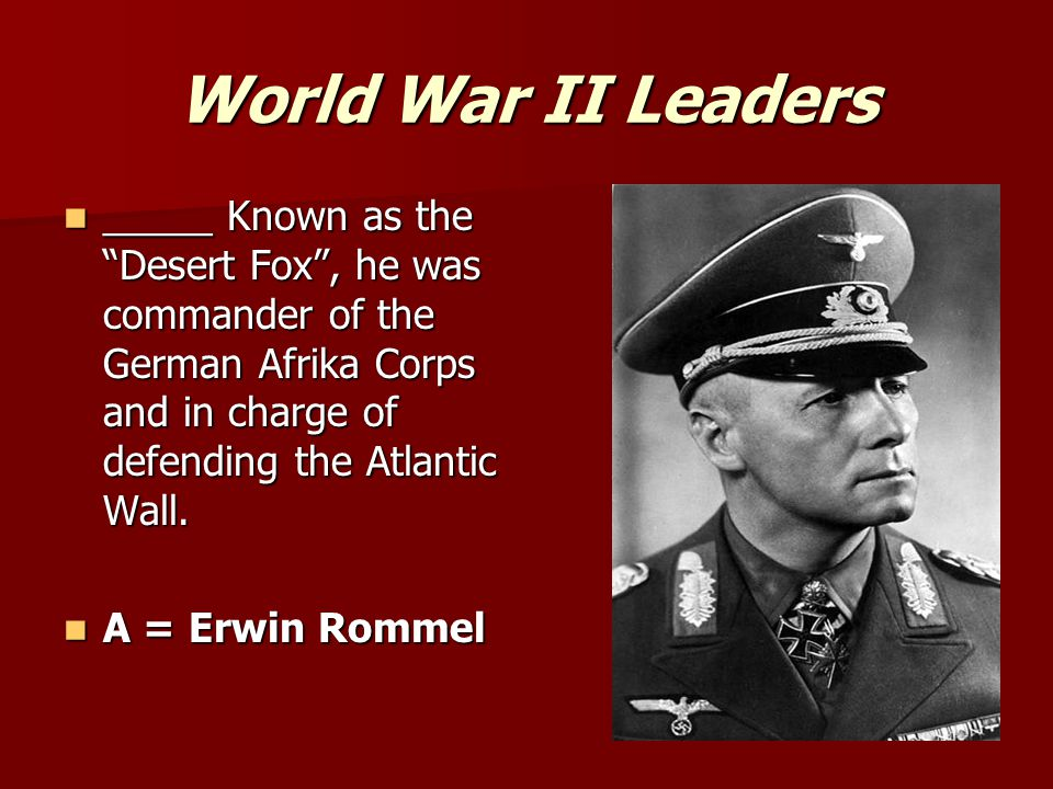 World War II Leaders _____ Known as the Desert Fox , he was commander of the German Afrika Corps and in charge of defending the Atlantic Wall.