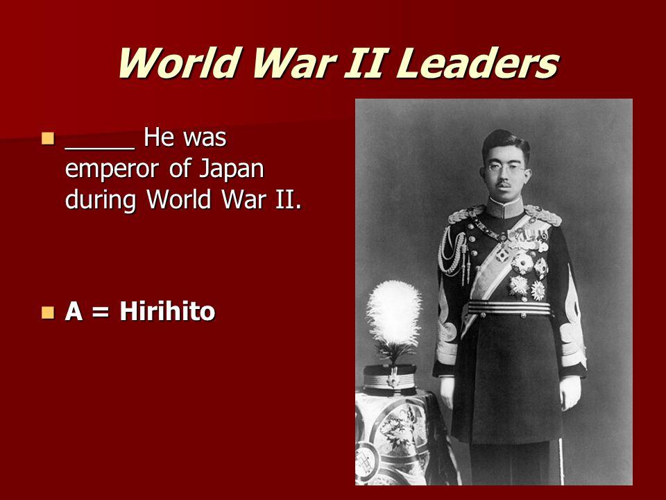 World War II Leaders _____ He was emperor of Japan during World War II. A = Hirihito