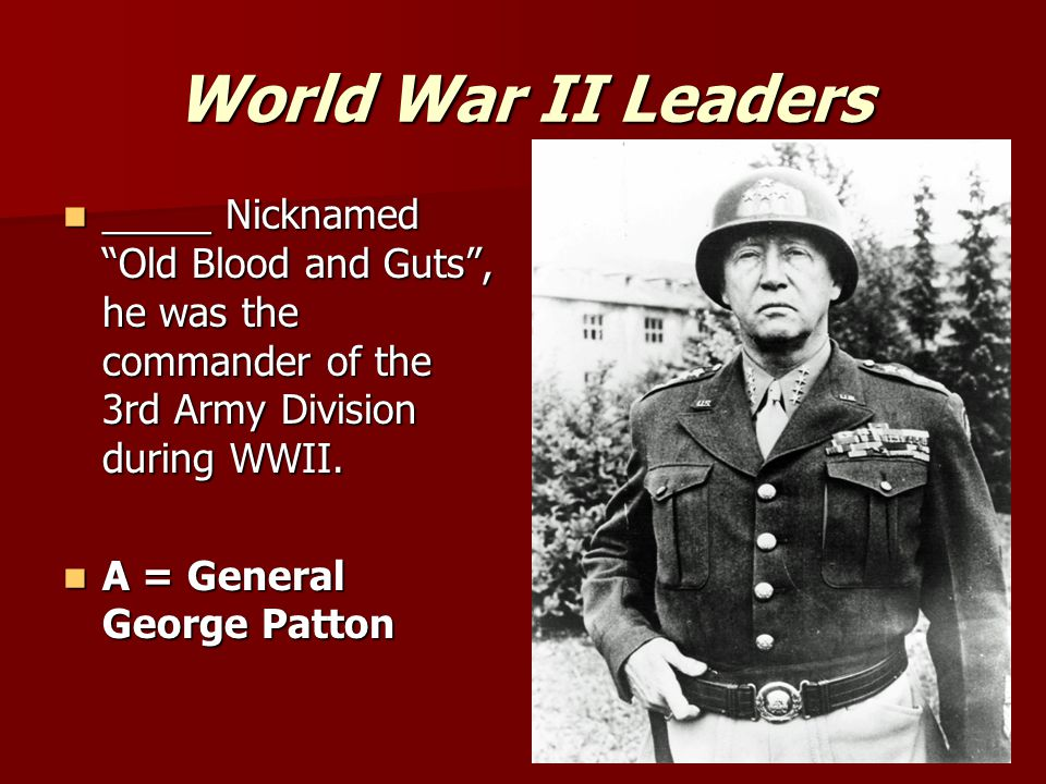 World War II Leaders _____ Nicknamed Old Blood and Guts , he was the commander of the 3rd Army Division during WWII.