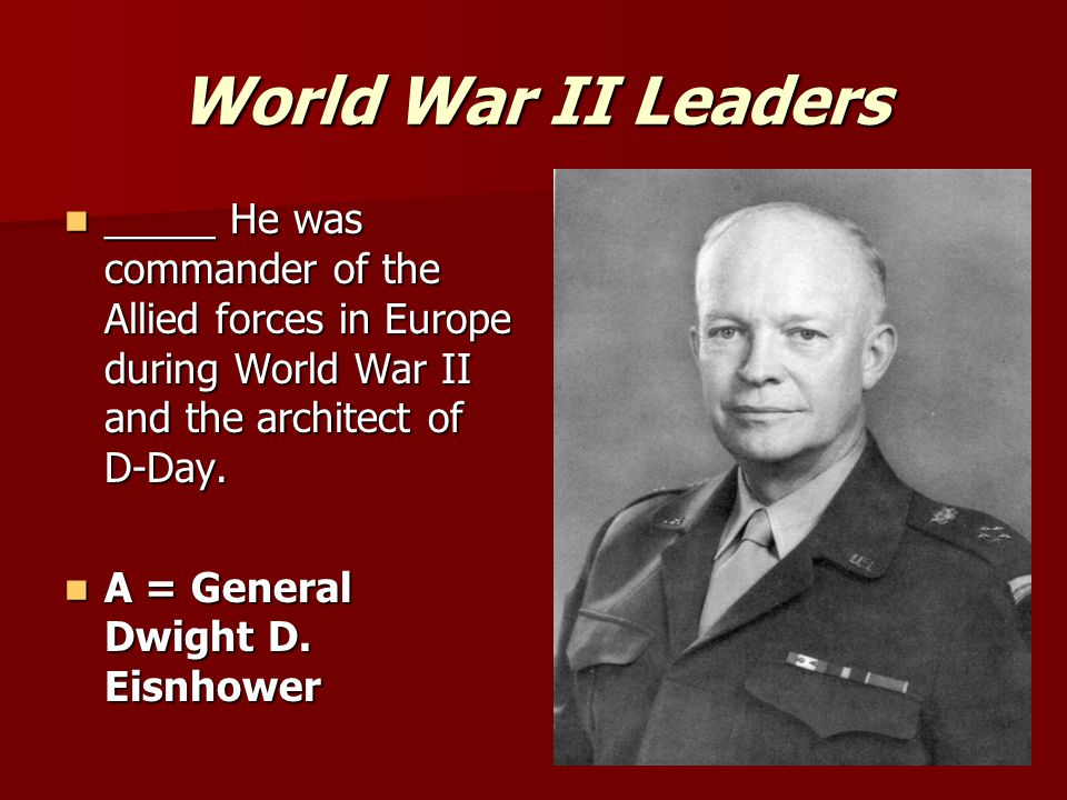 World War II Leaders _____ He was commander of the Allied forces in Europe during World War II and the architect of D-Day.