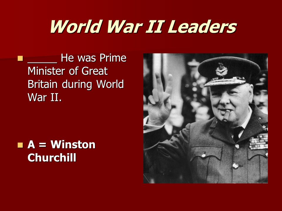 World War II Leaders _____ He was Prime Minister of Great Britain during World War II.