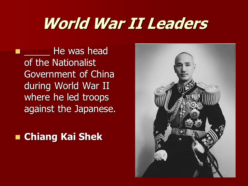 World War II Leaders _____ He was head of the Nationalist Government of China during World War II where he led troops against the Japanese.