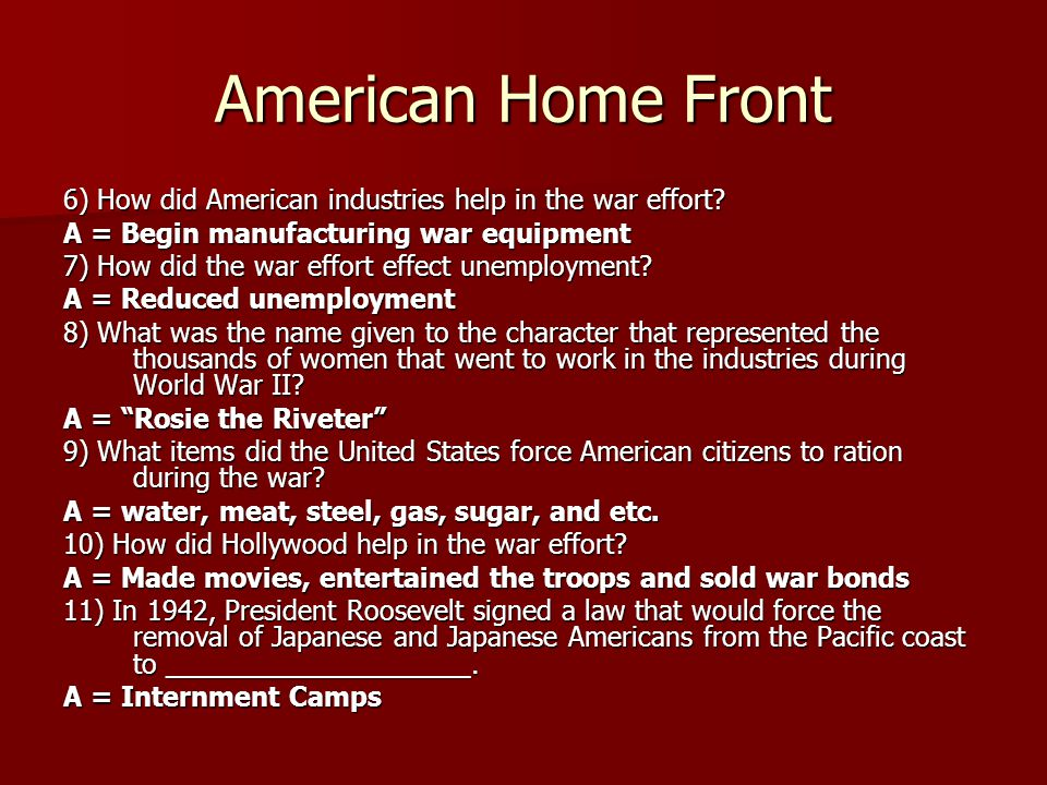 American Home Front 6) How did American industries help in the war effort A = Begin manufacturing war equipment.
