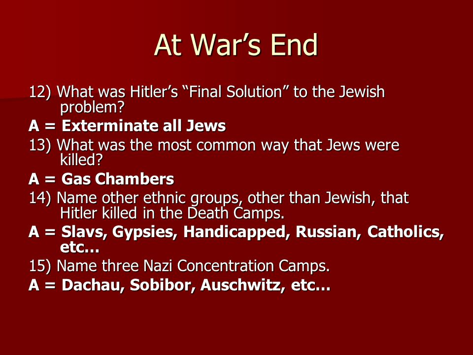 At War's End 12) What was Hitler's Final Solution to the Jewish problem A = Exterminate all Jews.
