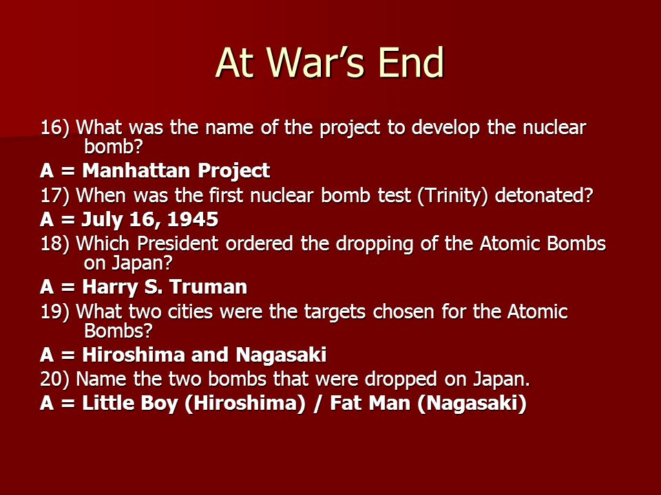 At War's End 16) What was the name of the project to develop the nuclear bomb A = Manhattan Project.