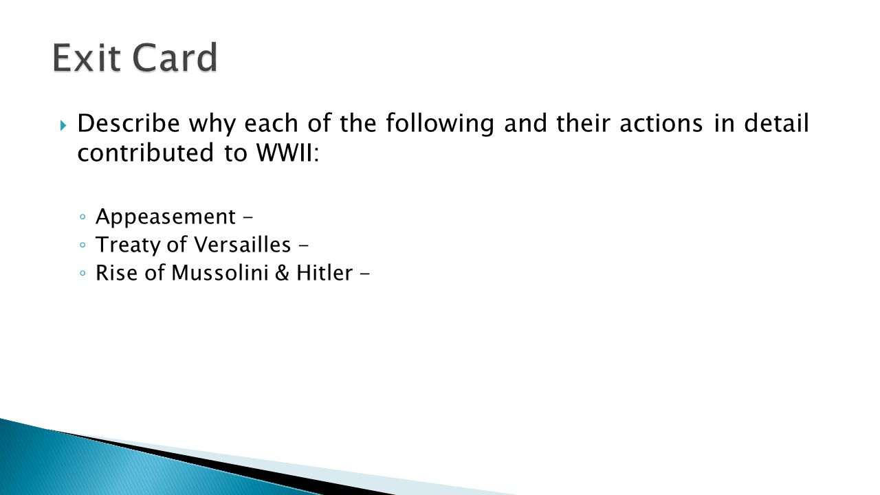 Exit Card Describe why each of the following and their actions in detail contributed to WWII: Appeasement -