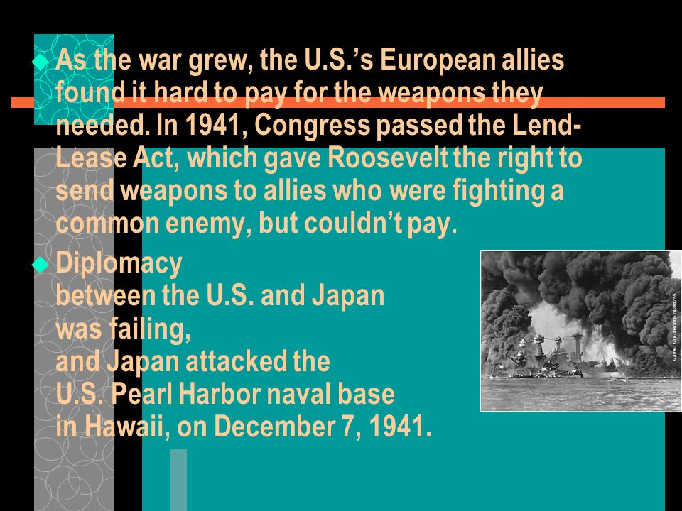 As the war grew, the U.S.'s European allies found it hard to pay for the weapons they needed. In 1941, Congress passed the Lend-Lease Act, which gave Roosevelt the right to send weapons to allies who were fighting a common enemy, but couldn't pay.