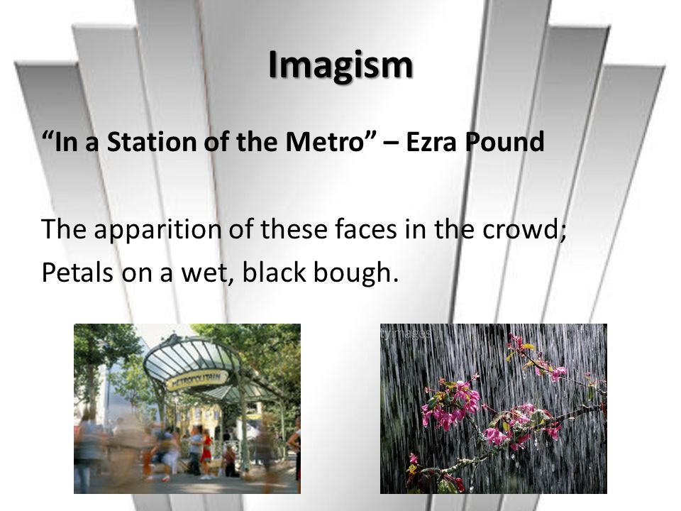 Imagism In a Station of the Metro – Ezra Pound The apparition of these faces in the crowd; Petals on a wet, black bough.
