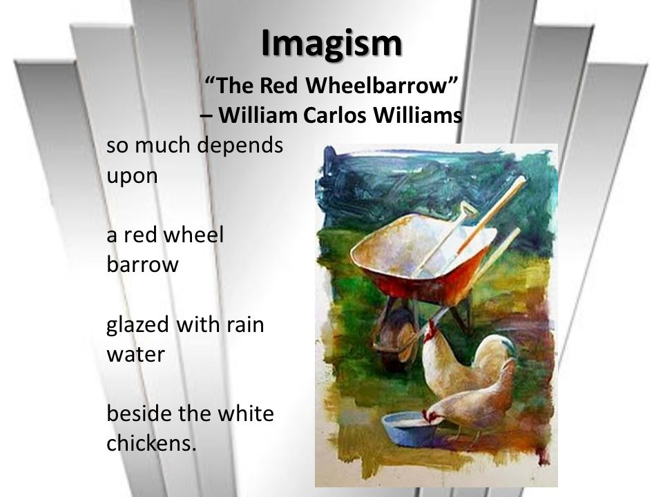 Imagism The Red Wheelbarrow – William Carlos Williams so much depends upon a red wheel barrow glazed with rain water beside the white chickens.