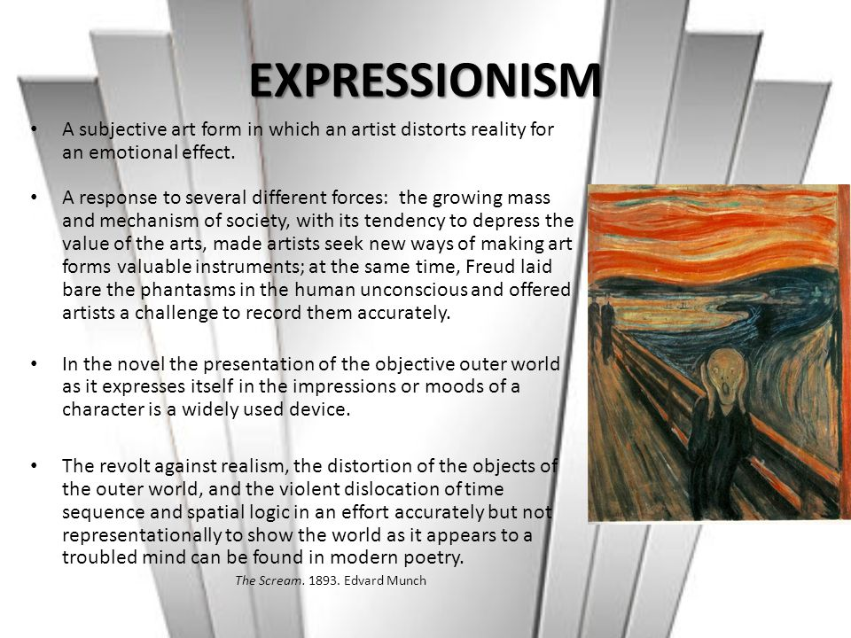 EXPRESSIONISM A subjective art form in which an artist distorts reality for an emotional effect.