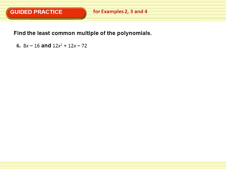 GUIDED PRACTICE for Examples 2, 3 and 4. Find the least common multiple of the polynomials.