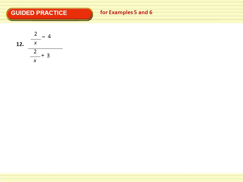GUIDED PRACTICE for Examples 5 and 6 2 x – + 4 3 12.