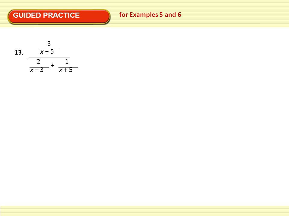 GUIDED PRACTICE for Examples 5 and 6 3 x + 5 2 x – 3 + 1 13.