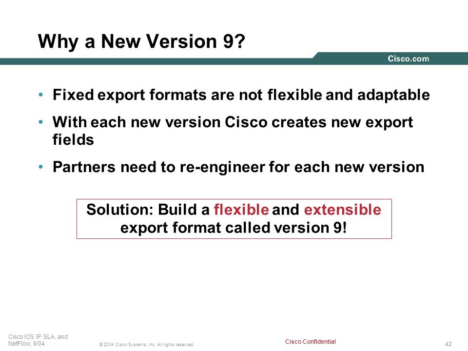 Why a New Version 9 Fixed export formats are not flexible and adaptable. With each new version Cisco creates new export fields.