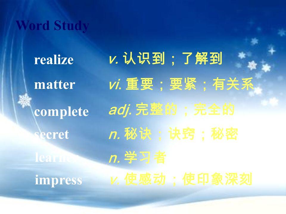 Word Study realize. v. 认识到;了解到. matter. vi. 重要;要紧;有关系. complete. adj. 完整的;完全的. secret. n. 秘诀;诀窍;秘密.